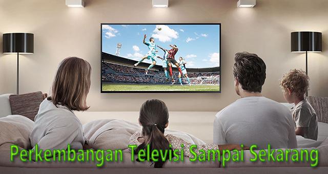 Perkembangan Televisi Sampai Sekarang