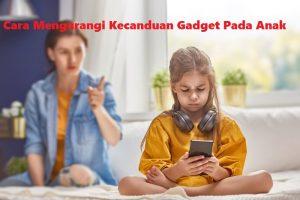 Cara Mengurangi Kecanduan Gadget Pada Anak