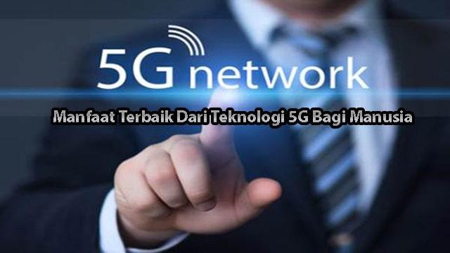 Manfaat Terbaik Dari Teknologi 5G Bagi Manusia
